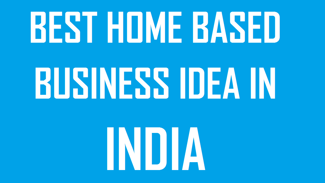 BEST HOME BASED BUSINESS IDEA IN INDIA