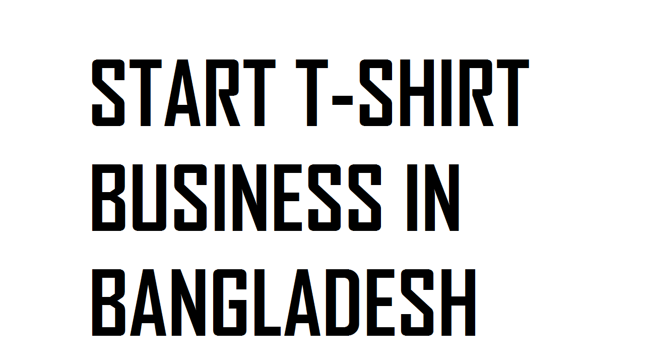 START T-SHIRT BUSINESS IN BANGLADESH