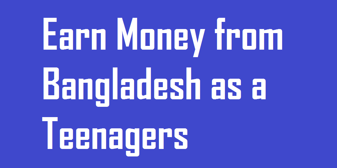 Earn Money from Bangladesh as a Teenagers