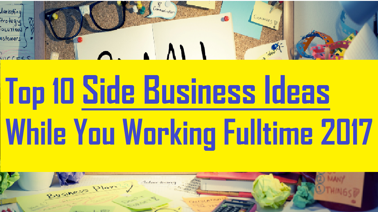 top 10 side business ideas while you working full time 2017