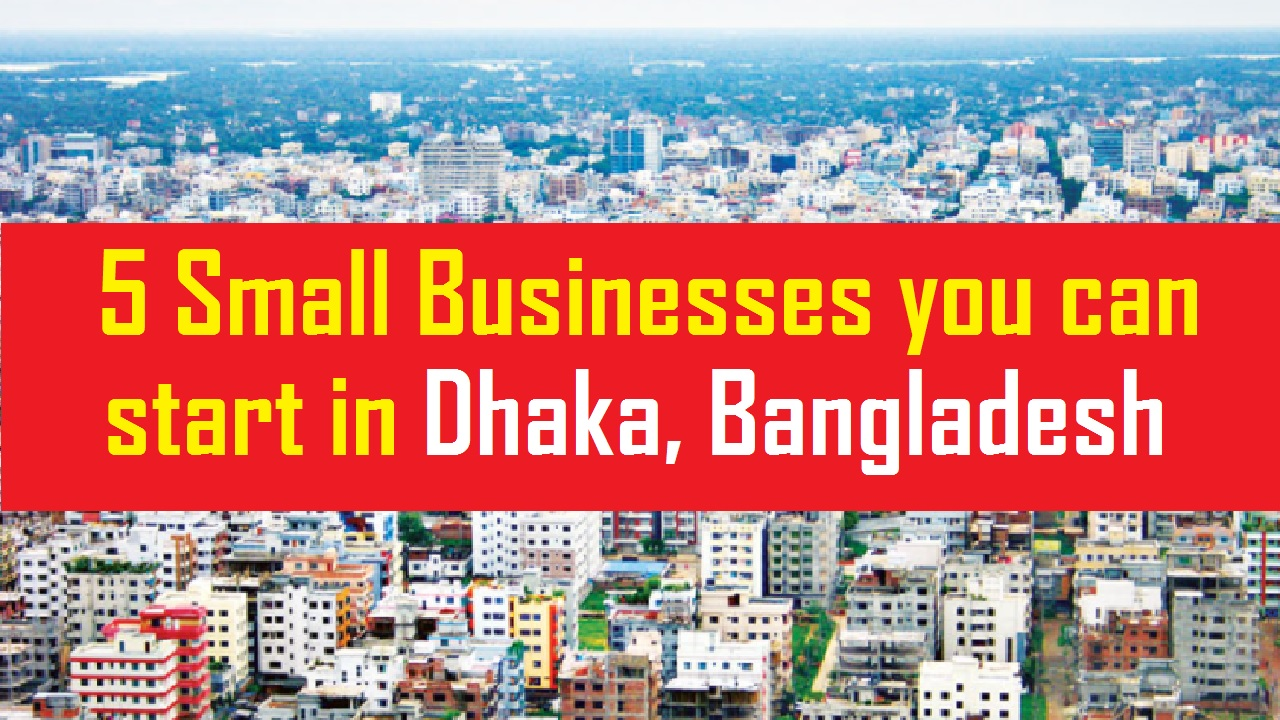 5 Small Businesses you can start in Dhaka, Bangladesh