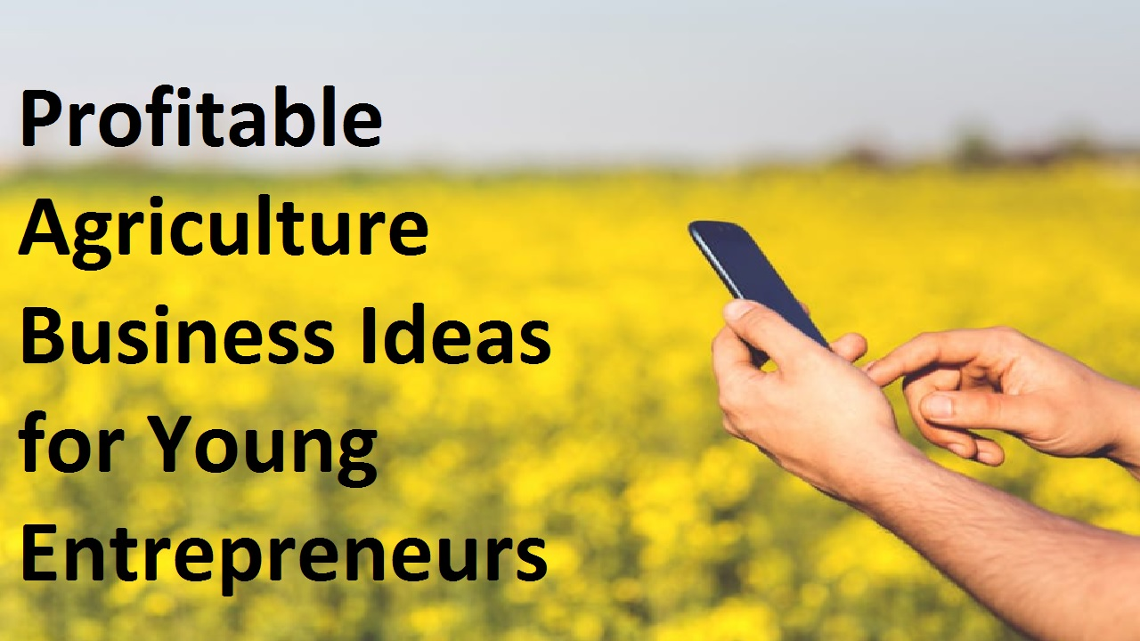 Top 10 Profitable Agriculture Business Ideas for Young Entrepreneurs