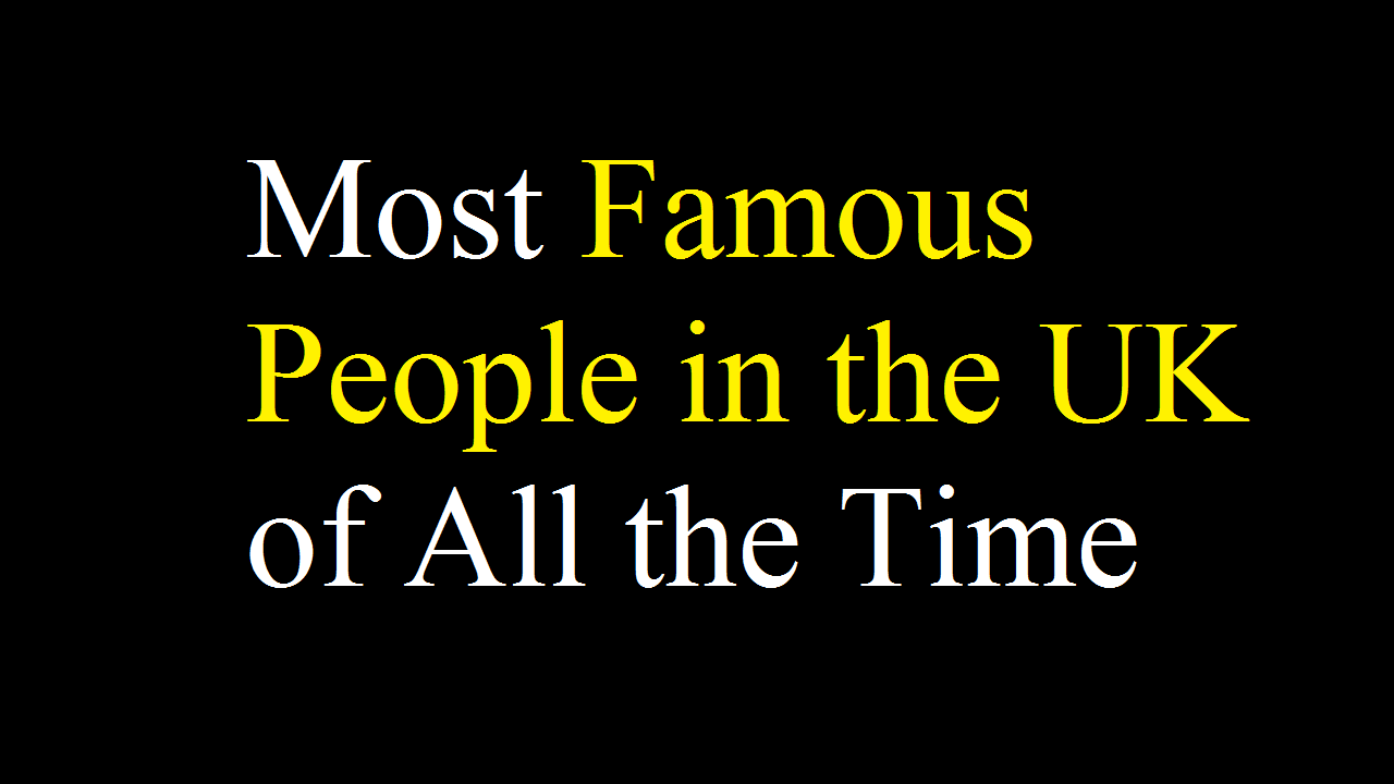 Most Famous People in the UK of All the Time