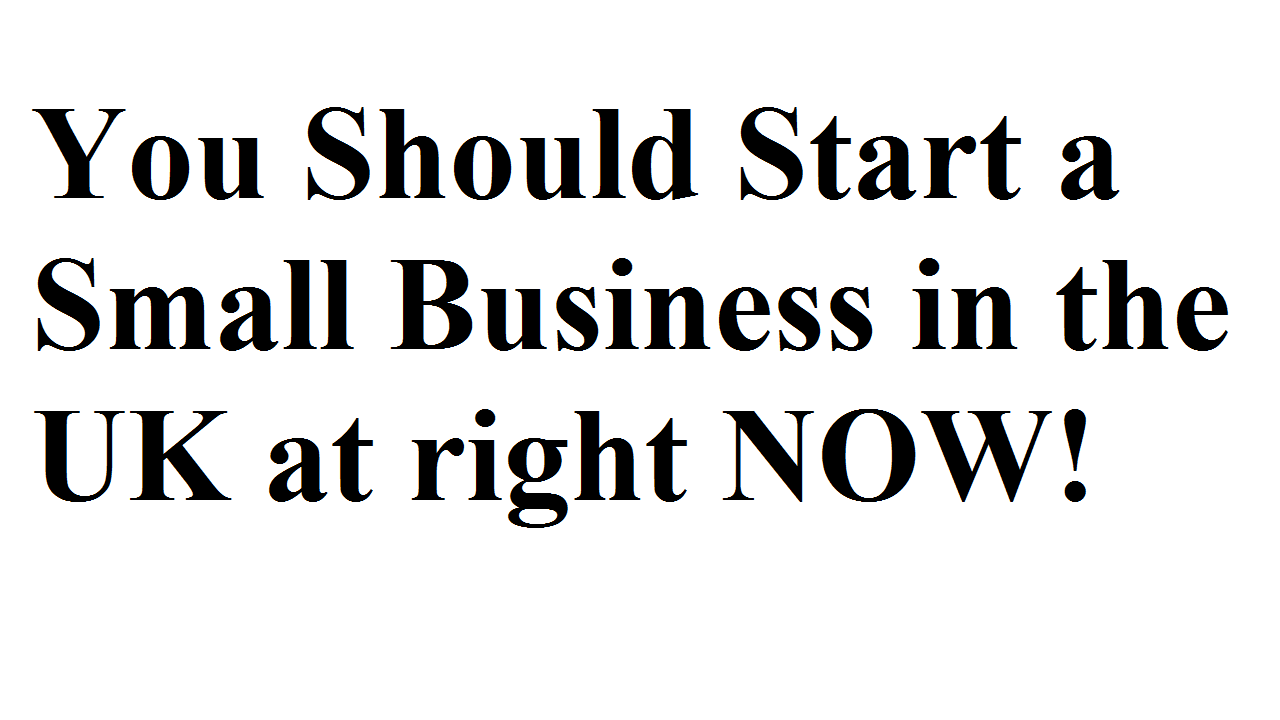 You Should Start a Small Business in the UK at right NOW!