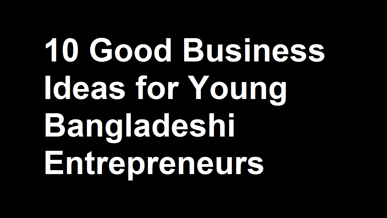 10 Good Business Ideas for Young Bangladeshi Entrepreneurs