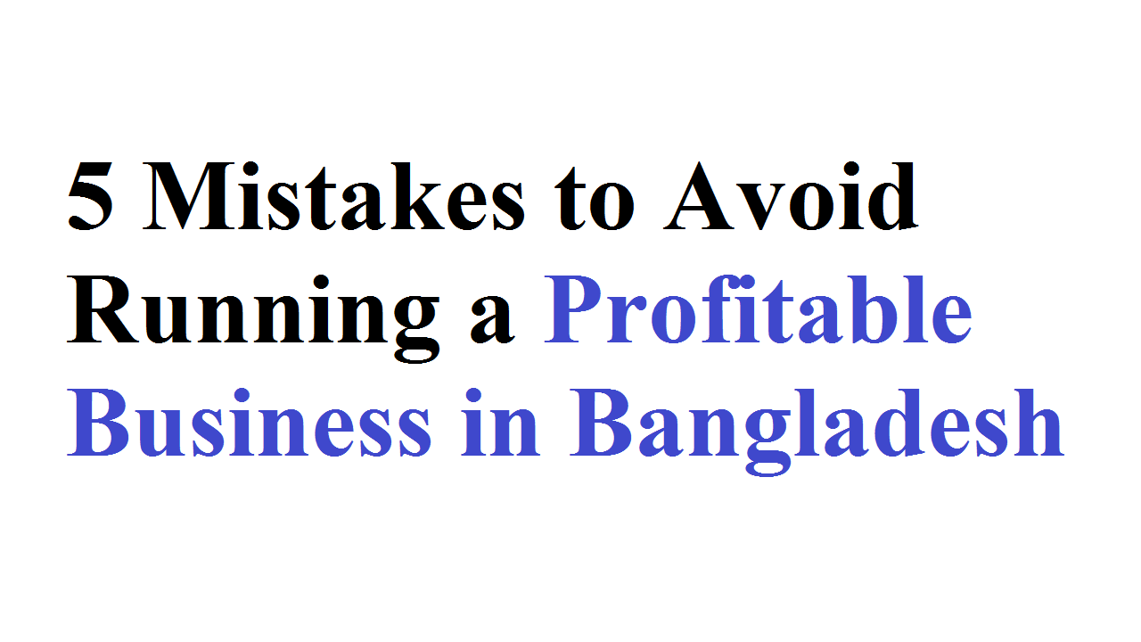 5 Mistakes to Avoid Running a Profitable Business in Bangladesh