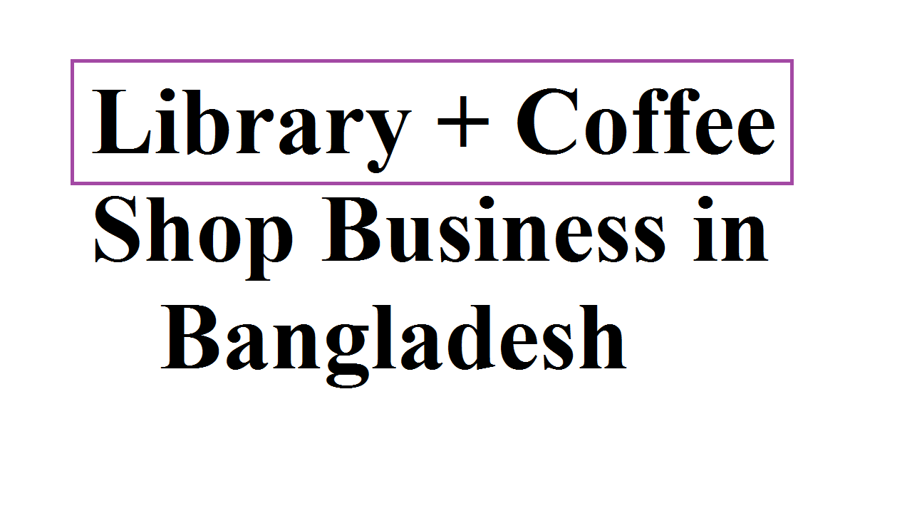 How to Start a Library and Coffee Shop Business in Bangladesh
