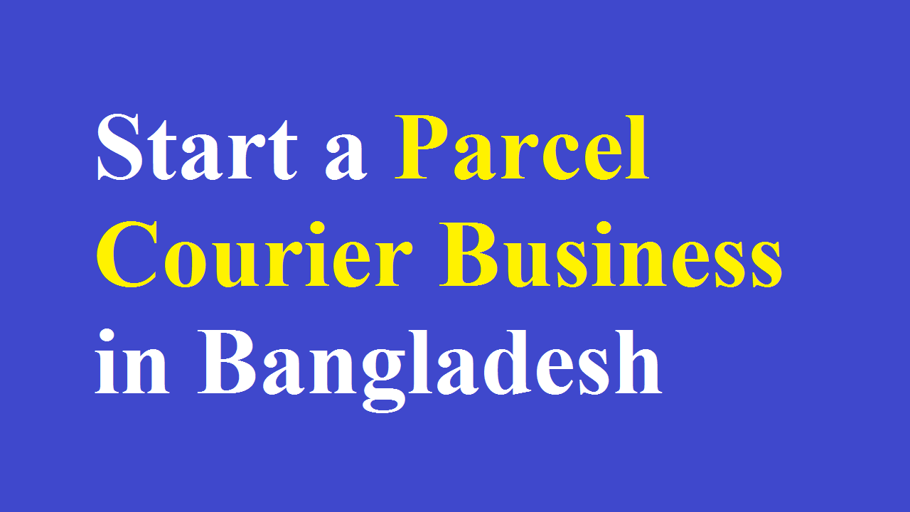 How to Start a Parcel Courier Business in Bangladesh