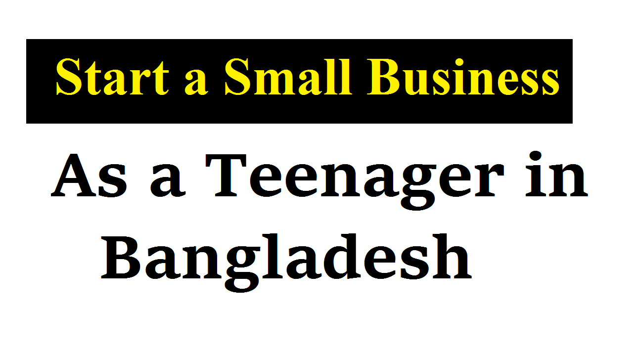 How to Start a Small Business as a Teenager in Bangladesh