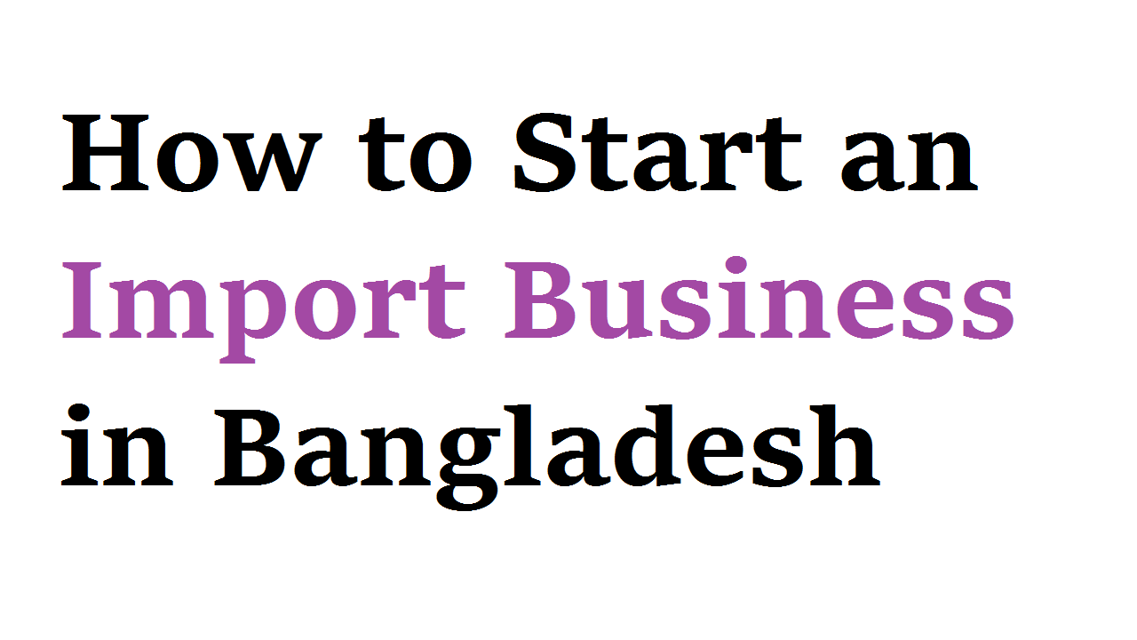 How to Start an Import Business in Bangladesh
