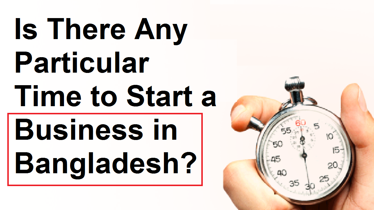 Is There Any Particular Time to Start a Business in Bangladesh