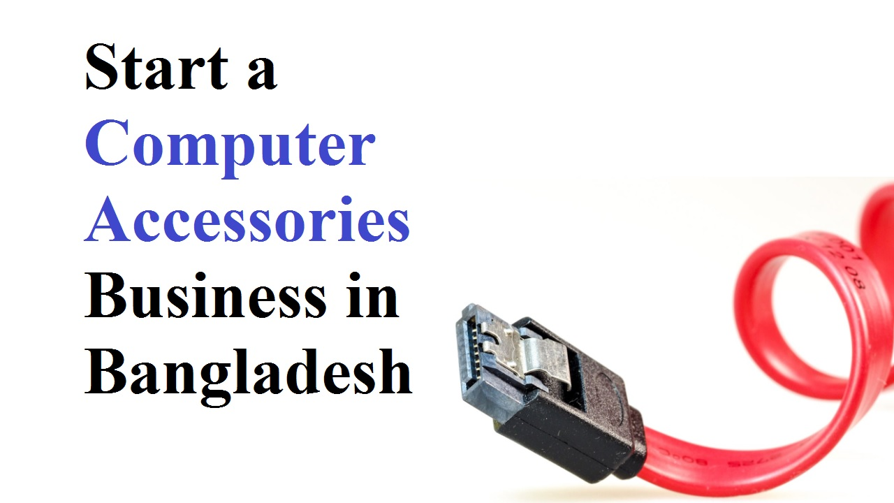 Start a Computer Accessories Business in Bangladesh