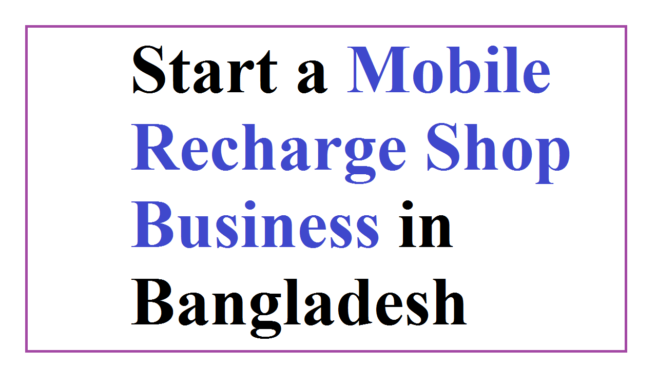 Start a Mobile Recharge Shop Business in Bangladesh