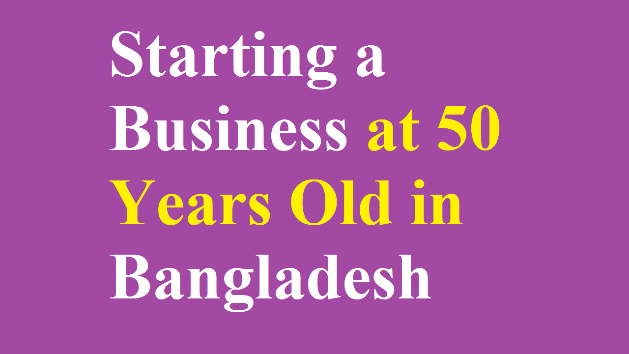 Starting a Business at 50 Years Old in Bangladesh