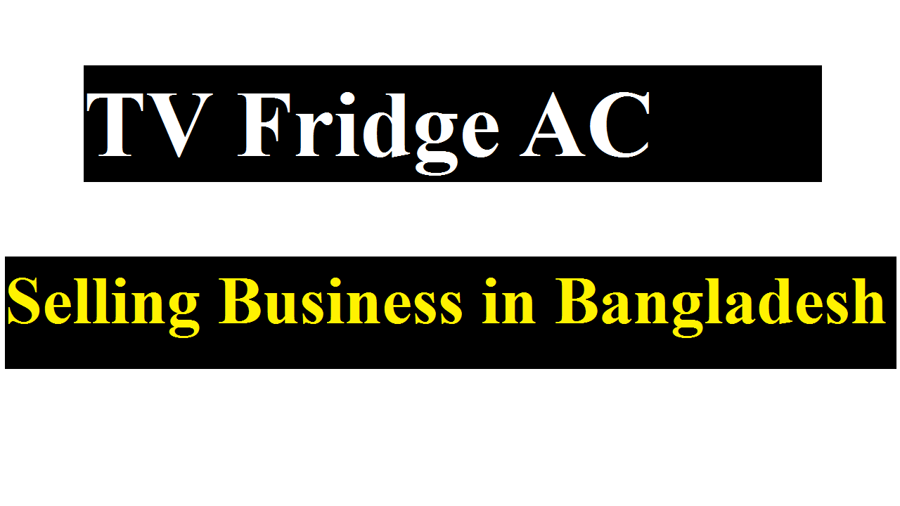 TV Fridge AC Selling Business in Bangladesh