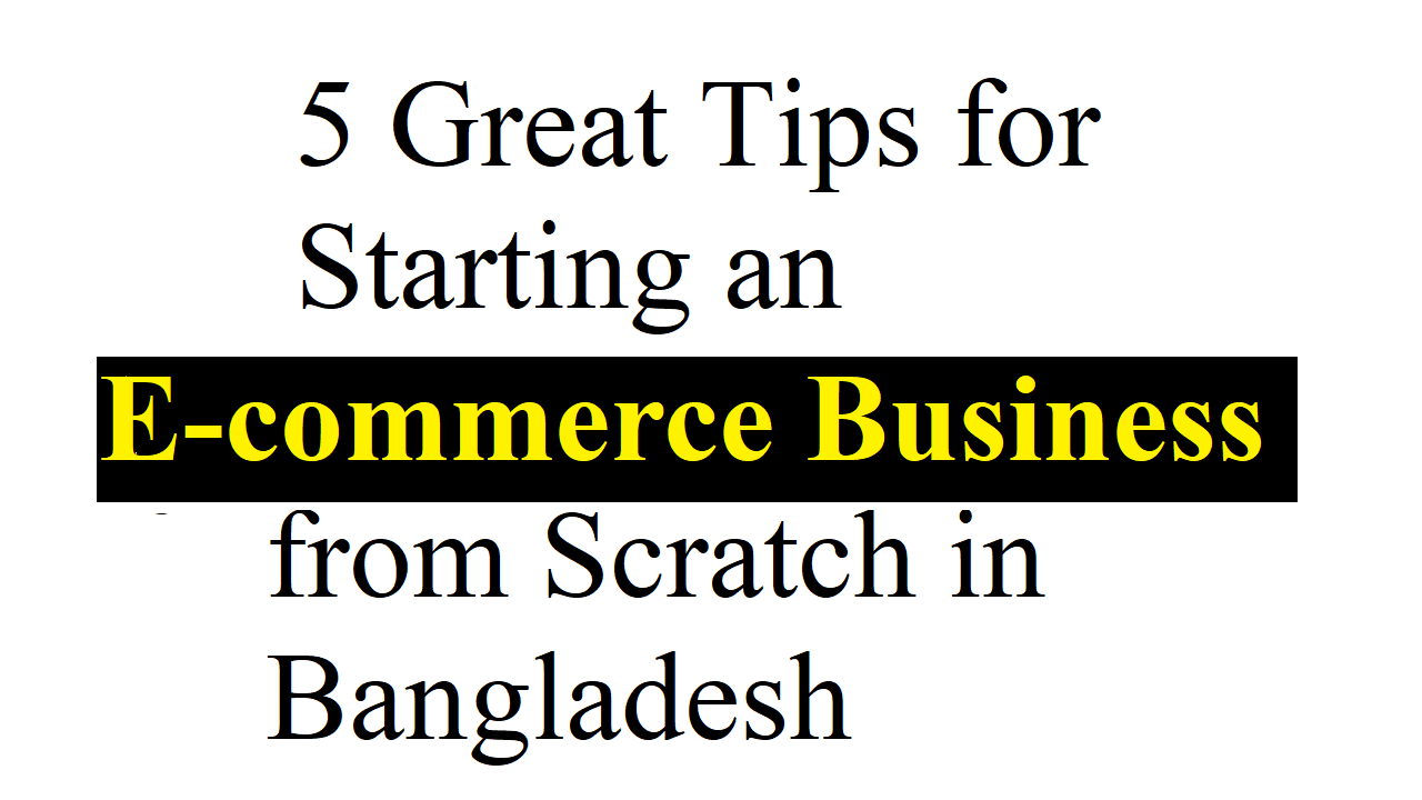 5 Great Tips for Starting an E-commerce Business from Scratch in Bangladesh