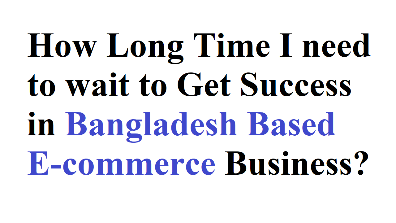 How Long Time I need to wait to Get Success in Bangladesh Based E-commerce Business