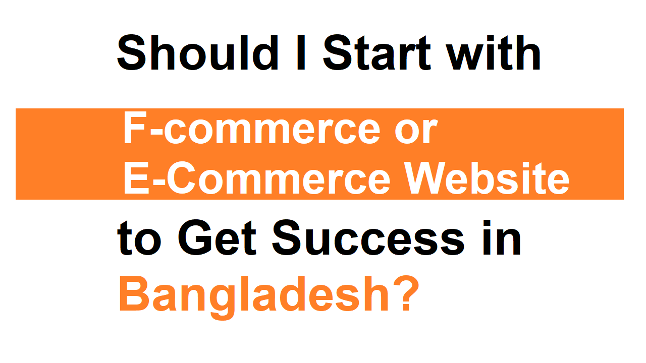 Should I Start with F-commerce or E-Commerce Website to Get Success in Bangladesh