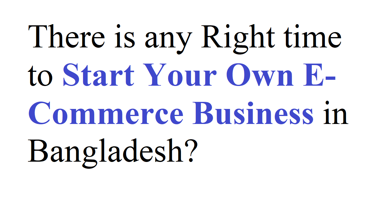 There is any Right time to Start Your Own E-Commerce Business in Bangladesh