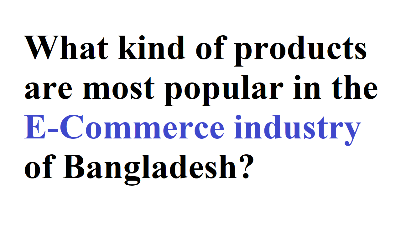 What kind of products are most popular in the E-Commerce industry of Bangladesh
