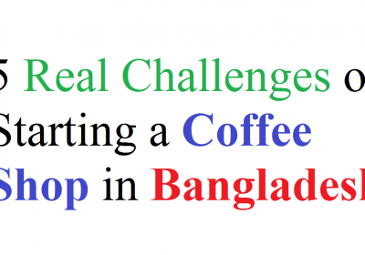 5 Real Challenges of Starting a Coffee Shop in Bangladesh