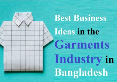 Best Business Ideas in the Garments Industry in Bangladesh