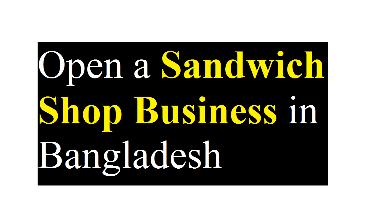 Open a Sandwich Shop Business in Bangladesh