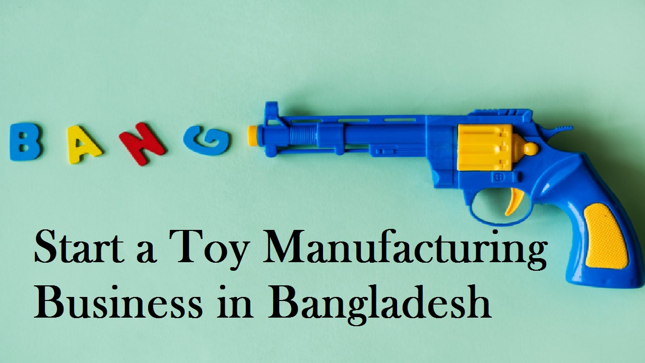 Start a Toy Manufacturing Business in Bangladesh