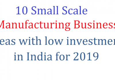 10 Small Scale Manufacturing Business Ideas with low investment in India for 2019